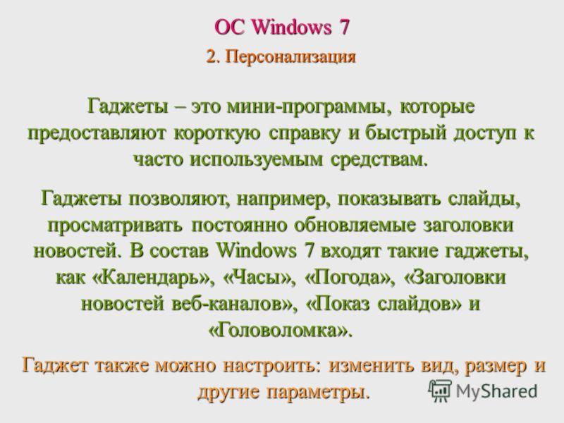 ОС Windows 7 2. Персонализация Гаджет также можно настроить: изменить вид, размер и другие параметры. Гаджеты – это мини-программы, которые предоставляют короткую справку и быстрый доступ к часто используемым средствам. Гаджеты позволяют, например, п