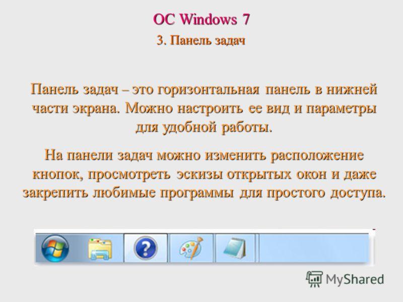 ОС Windows 7 3. Панель задач Панель задач – это горизонтальная панель в нижней части экрана. Можно настроить ее вид и параметры для удобной работы. На панели задач можно изменить расположение кнопок, просмотреть эскизы открытых окон и даже закрепить