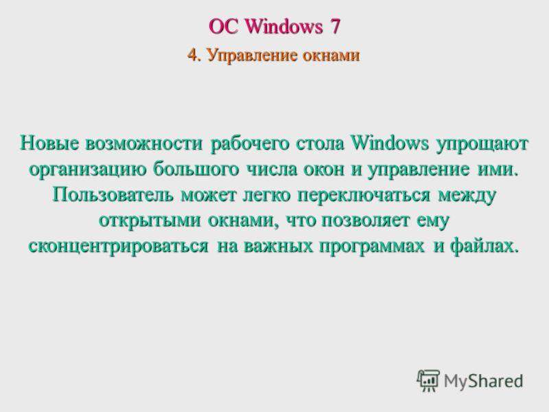 ОС Windows 7 4. Управление окнами Новые возможности рабочего стола Windows упрощают организацию большого числа окон и управление ими. Пользователь может легко переключаться между открытыми окнами, что позволяет ему сконцентрироваться на важных програ