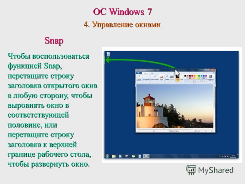 ОС Windows 7 4. Управление окнами Snap Чтобы воспользоваться функцией Snap, перетащите строку заголовка открытого окна в любую сторону, чтобы выровнять окно в соответствующей половине, или перетащите строку заголовка к верхней границе рабочего стола,