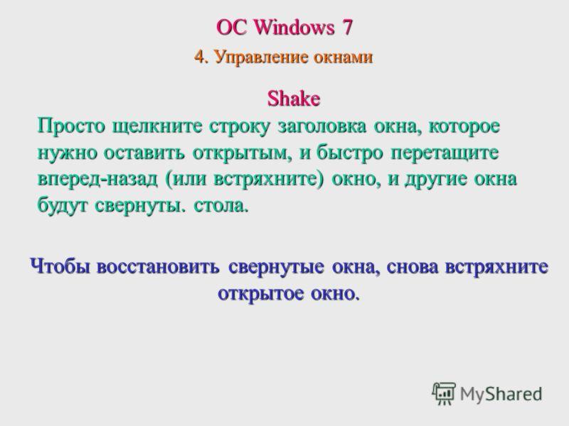 ОС Windows 7 4. Управление окнами Shake Просто щелкните строку заголовка окна, которое нужно оставить открытым, и быстро перетащите вперед-назад (или встряхните) окно, и другие окна будут свернуты.стола. Просто щелкните строку заголовка окна, которое