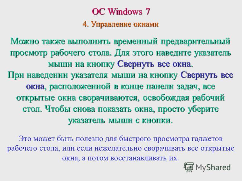 ОС Windows 7 4. Управление окнами Можно также выполнить временный предварительный просмотр рабочего стола. Для этого наведите указатель мыши на кнопку Свернуть все окна. При наведении указателя мыши на кнопку Свернуть все окна, расположенной в конце