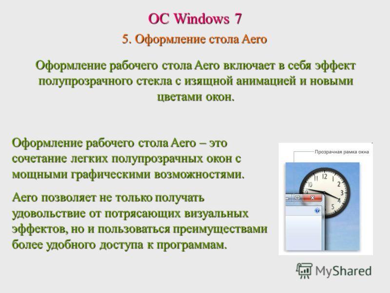 ОС Windows 7 5. Оформление стола Aero Оформление рабочего стола Aero – это сочетание легких полупрозрачных окон с мощными графическими возможностями. Aero позволяет не только получать удовольствие от потрясающих визуальных эффектов, но и пользоваться
