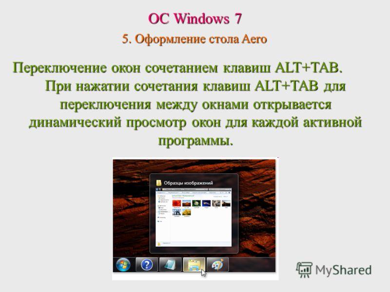 ОС Windows 7 5. Оформление стола Aero Переключение окон сочетанием клавиш ALT+TAB. При нажатии сочетания клавиш ALT+TAB для переключения между окнами открывается динамический просмотр окон для каждой активной программы.