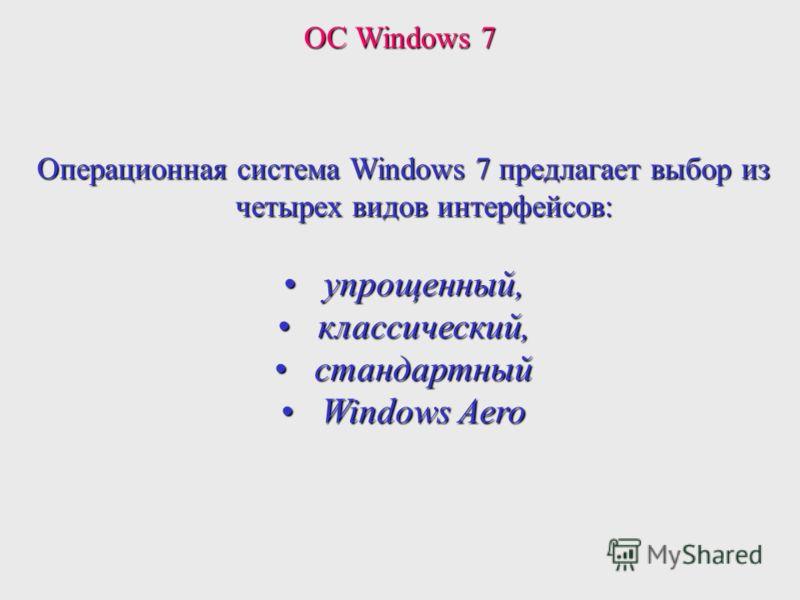 Операционная система Windows 7 предлагает выбор из четырех видов интерфейсов: упрощенный,упрощенный, классический,классический, стандартныйстандартный Windows AeroWindows Aero ОС Windows 7
