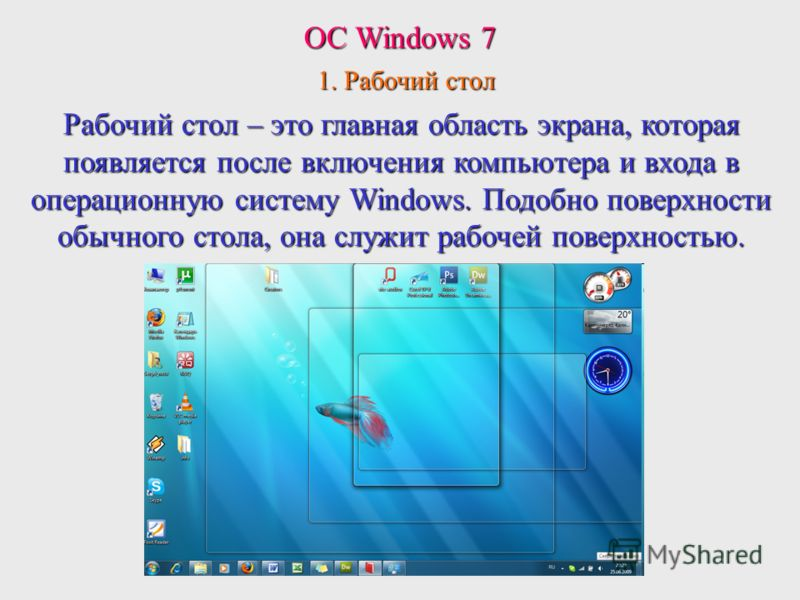 Рабочий стол – это главная область экрана, которая появляется после включения компьютера и входа в операционную систему Windows. Подобно поверхности обычного стола, она служит рабочей поверхностью. ОС Windows 7 1. Рабочий стол