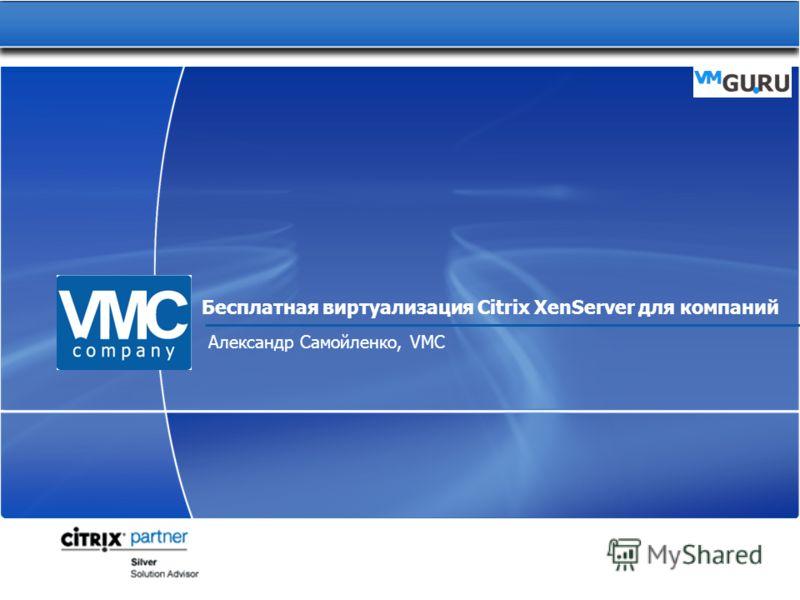 Бесплатная виртуализация Citrix XenServer для компаний Александр Самойленко, VMC