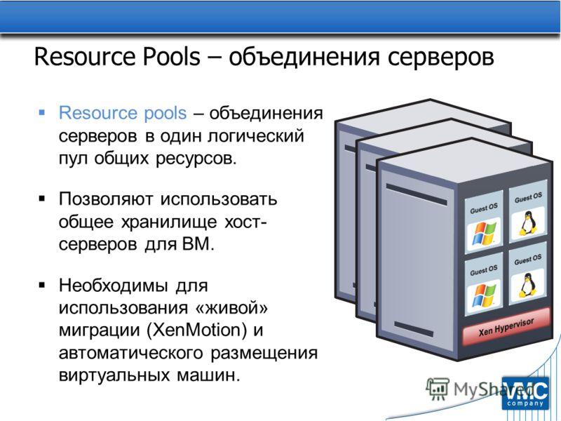 Resource Pools – объединения серверов Resource pools – объединения серверов в один логический пул общих ресурсов. Позволяют использовать общее хранилище хост- серверов для ВМ. Необходимы для использования «живой» миграции (XenMotion) и автоматическог