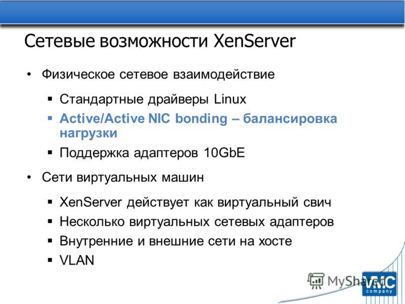 Сетевые возможности XenServer Физическое сетевое взаимодействие Стандартные драйверы Linux Active/Active NIC bonding – балансировка нагрузки Поддержка адаптеров 10GbE Сети виртуальных машин XenServer действует как виртуальный свич Несколько виртуальн