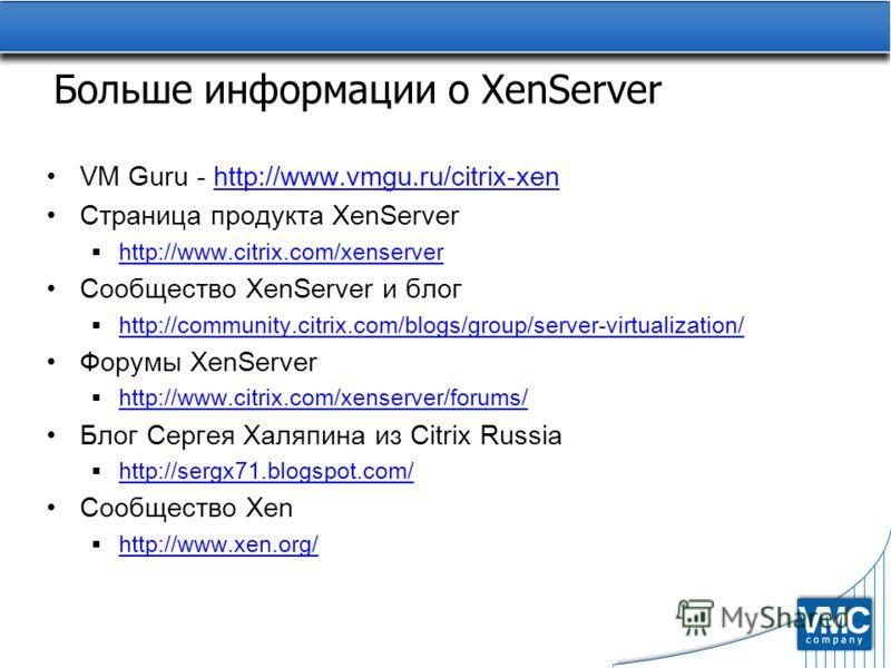 Больше информации о XenServer VM Guru - http://www.vmgu.ru/citrix-xenhttp://www.vmgu.ru/citrix-xen Страница продукта XenServer http://www.citrix.com/xenserver Сообщество XenServer и блог http://community.citrix.com/blogs/group/server-virtualization/