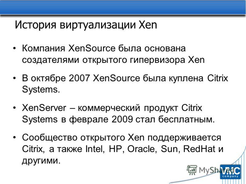 История виртуализации Xen Компания XenSource была основана создателями открытого гипервизора Xen В октябре 2007 XenSource была куплена Citrix Systems. XenServer – коммерческий продукт Citrix Systems в феврале 2009 стал бесплатным. Сообщество открытог