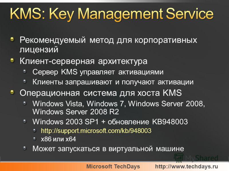 Microsoft TechDayshttp://www.techdays.ru Рекомендуемый метод для корпоративных лицензий Клиент-серверная архитектура Сервер KMS управляет активациями Клиенты запрашивают и получают активации Операционная система для хоста KMS Windows Vista, Windows 7