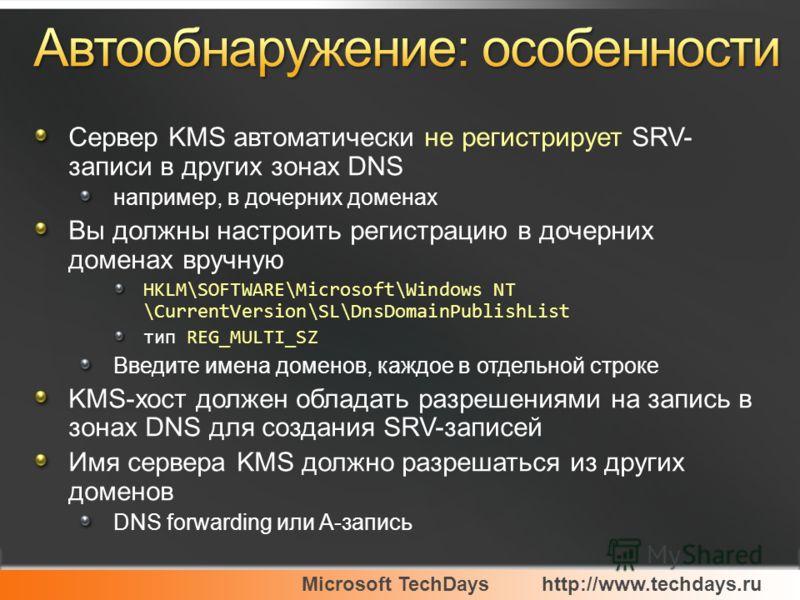 Microsoft TechDayshttp://www.techdays.ru Сервер KMS автоматически не регистрирует SRV- записи в других зонах DNS например, в дочерних доменах Вы должны настроить регистрацию в дочерних доменах вручную HKLM\SOFTWARE\Microsoft\Windows NT \CurrentVersio