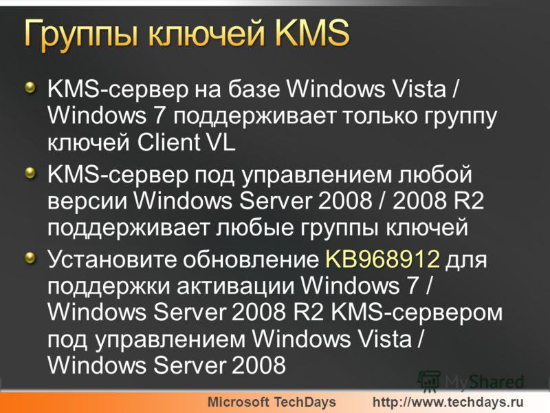 Microsoft TechDayshttp://www.techdays.ru KMS-сервер на базе Windows Vista / Windows 7 поддерживает только группу ключей Client VL KMS-сервер под управлением любой версии Windows Server 2008 / 2008 R2 поддерживает любые группы ключей KB968912 Установи