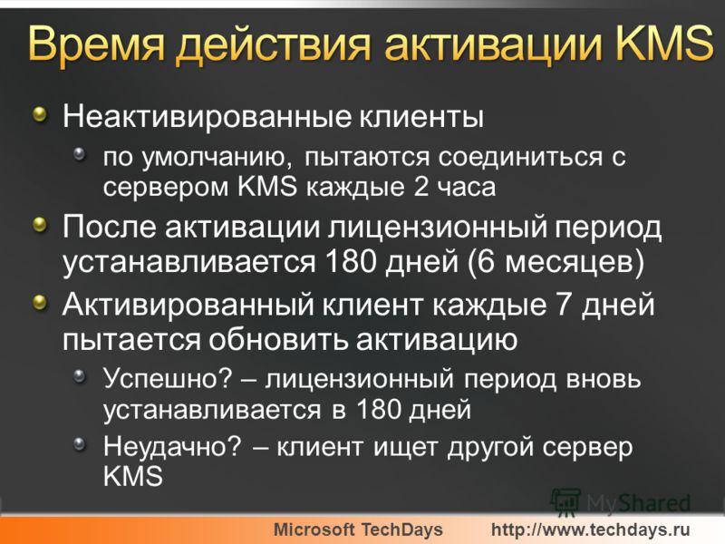 Microsoft TechDayshttp://www.techdays.ru Неактивированные клиенты по умолчанию, пытаются соединиться с сервером KMS каждые 2 часа После активации лицензионный период устанавливается 180 дней (6 месяцев) Активированный клиент каждые 7 дней пытается об