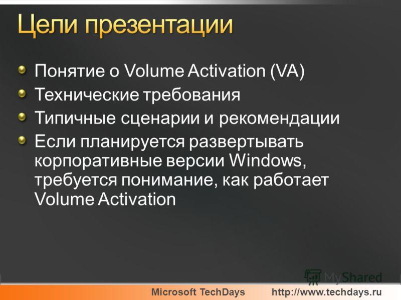 Microsoft TechDayshttp://www.techdays.ru Понятие о Volume Activation (VA) Технические требования Типичные сценарии и рекомендации Если планируется развертывать корпоративные версии Windows, требуется понимание, как работает Volume Activation