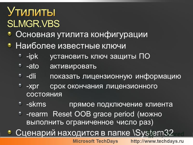 Microsoft TechDayshttp://www.techdays.ru Основная утилита конфигурации Наиболее известные ключи -ipk установить ключ защиты ПО -ato активировать -dli показать лицензионную информацию -xpr срок окончания лицензионного состояния -skms прямое подключени