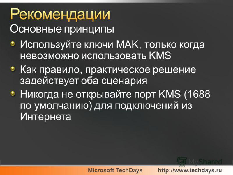 Microsoft TechDayshttp://www.techdays.ru Используйте ключи MAK, только когда невозможно использовать KMS Как правило, практическое решение задействует оба сценария Никогда не открывайте порт KMS (1688 по умолчанию) для подключений из Интернета