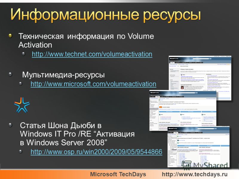Microsoft TechDayshttp://www.techdays.ru Техническая информация по Volume Activation http://www.technet.com/volumeactivation Мультимедиа-ресурсы http://www.microsoft.com/volumeactivation Статья Шона Дьюби в Windows IT Pro /RE Активация в Windows Serv