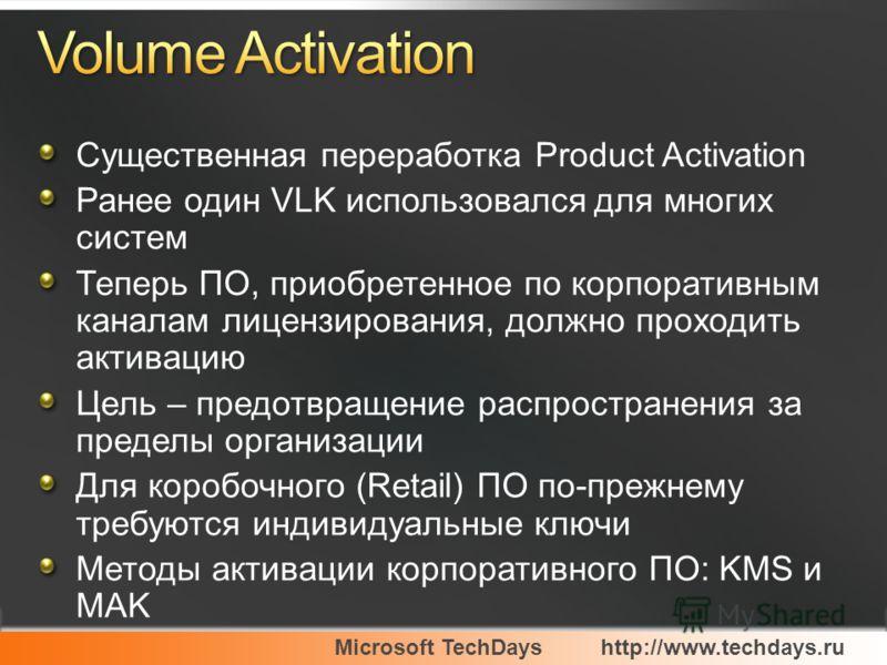 Microsoft TechDayshttp://www.techdays.ru Существенная переработка Product Activation Ранее один VLK использовался для многих систем Теперь ПО, приобретенное по корпоративным каналам лицензирования, должно проходить активацию Цель – предотвращение рас