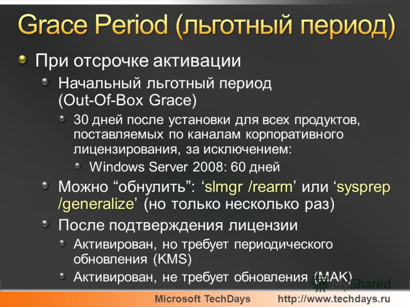 Microsoft TechDayshttp://www.techdays.ru При отсрочке активации Начальный льготный период (Out-Of-Box Grace) 30 дней после установки для всех продуктов, поставляемых по каналам корпоративного лицензирования, за исключением: Windows Server 2008: 60 дн