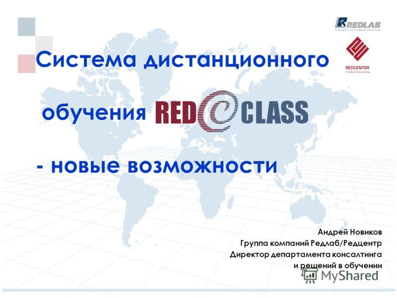 Система дистанционного обучения - новые возможности Андрей Новиков Группа компаний Редлаб/Редцентр Директор департамента консалтинга и решений в обучении