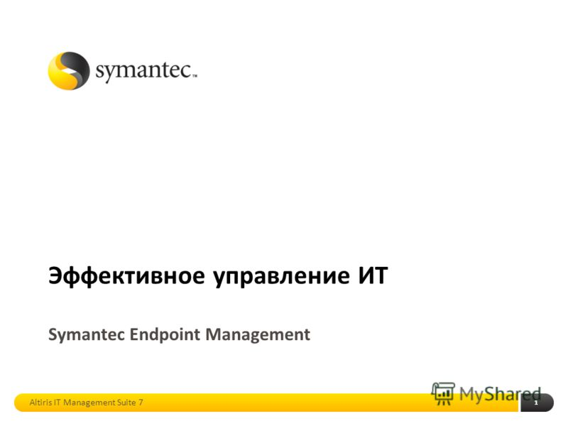 1 Эффективное управление ИТ Symantec Endpoint Management Altiris IT Management Suite 7