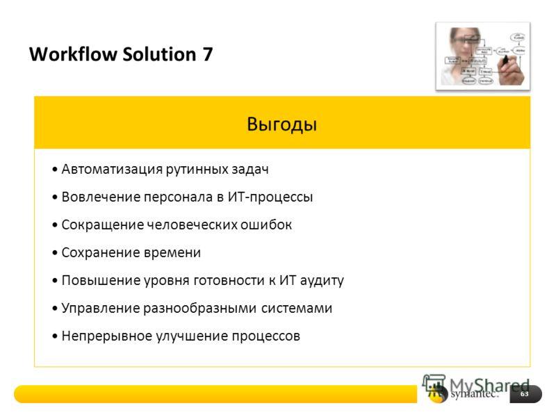 Workflow Solution 7 63 Выгоды Автоматизация рутинных задач Вовлечение персонала в ИТ-процессы Сокращение человеческих ошибок Сохранение времени Повышение уровня готовности к ИТ аудиту Управление разнообразными системами Непрерывное улучшение процессо