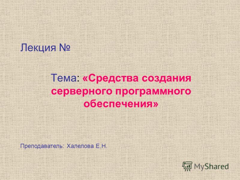 Лекция Тема: «Средства создания серверного программного обеспечения» Преподаватель: Халелова Е.Н.