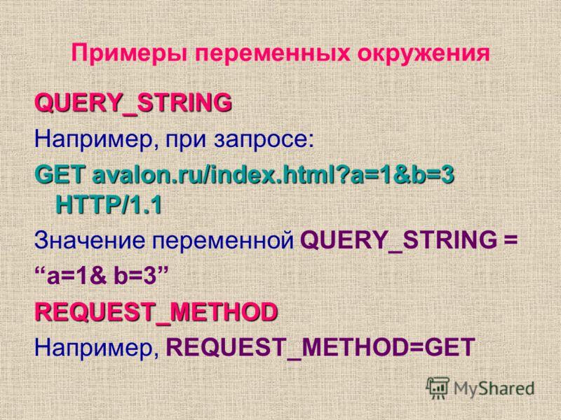 Примеры переменных окружения QUERY_STRING Например, при запросе: GET avalon.ru/index.html?a=1&b=3 HTTP/1.1 Значение переменной QUERY_STRING = a=1& b=3REQUEST_METHOD Например, REQUEST_METHOD=GET