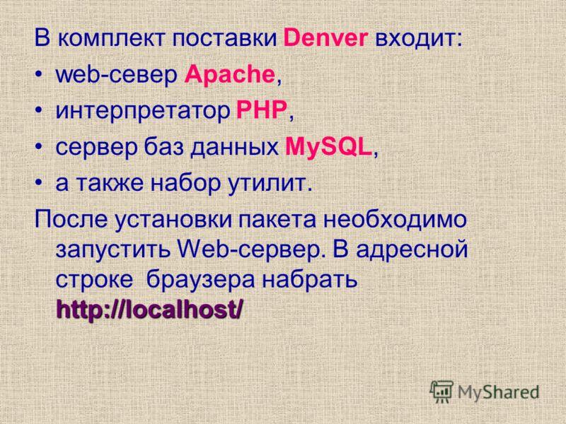 В комплект поставки Denver входит: web-север Apache, интерпретатор PHP, сервер баз данных MySQL, а также набор утилит. http://localhost/ После установки пакета необходимо запустить Web-сервер. В адресной строке браузера набрать http://localhost/