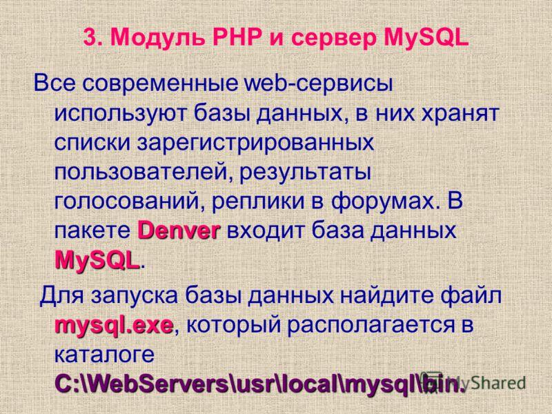 3. Модуль PHP и сервер MySQL Denver MySQL Все современные web-сервисы используют базы данных, в них хранят списки зарегистрированных пользователей, результаты голосований, реплики в форумах. В пакете Denver входит база данных MySQL. mysql.exe C:\WebS