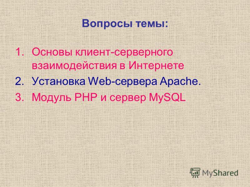 1.Основы клиент-серверного взаимодействия в Интернете 2.Установка Web-сервера Apache. 3.Модуль PHP и сервер MySQL Вопросы темы: