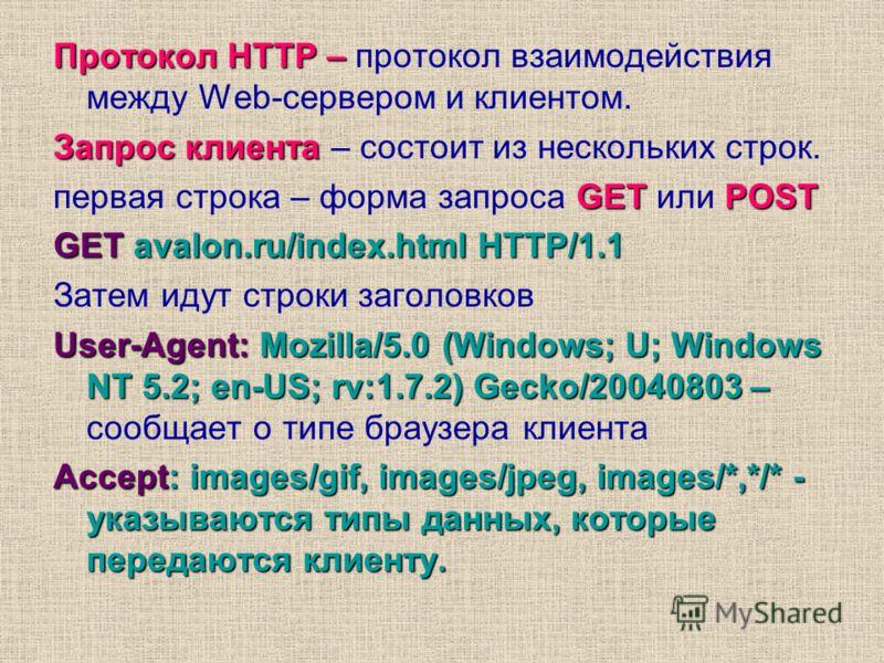 Протокол HTTP – Протокол HTTP – протокол взаимодействия между Web-сервером и клиентом. Запрос клиента Запрос клиента – состоит из нескольких строк. GET POST первая строка – форма запроса GET или POST GET avalon.ru/index.html HTTP/1.1 Затем идут строк