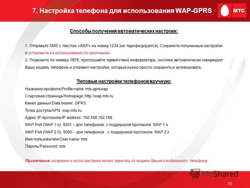 15 7. Настройка телефона для использования WAP-GPRS Способы получения автоматических настроек: 1. Отправьте SMS с текстом «WAP» на номер 1234 (не тарифицируется). Сохраните полученные настройки и установите их использование по умолчанию. 2. Позвоните