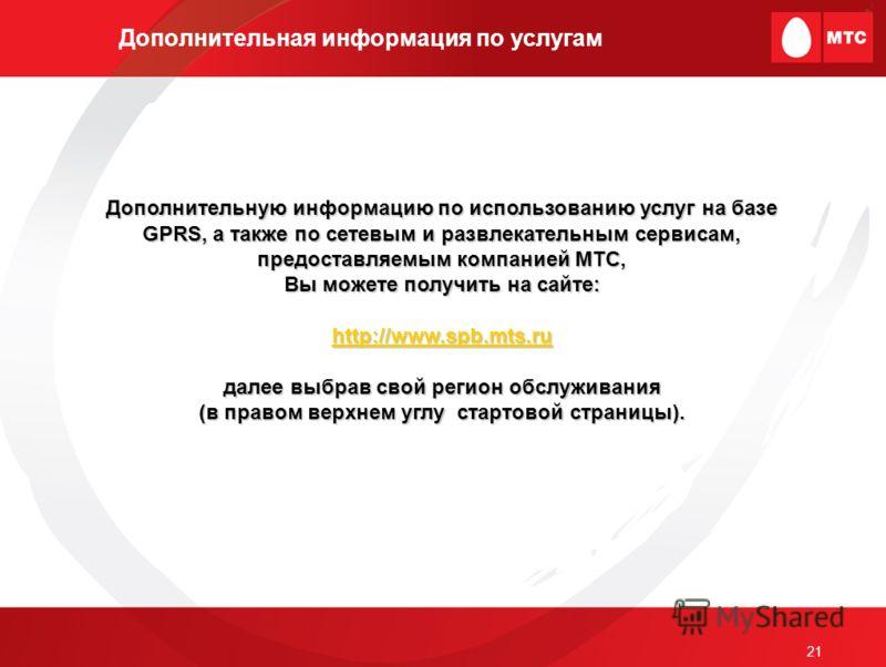 21 Дополнительная информация по услугам Дополнительную информацию по использованию услуг на базе GPRS, а также по сетевым и развлекательным сервисам, предоставляемым компанией МТС, Вы можете получить на сайте: http://www.spb.mts.ru далее выбрав свой