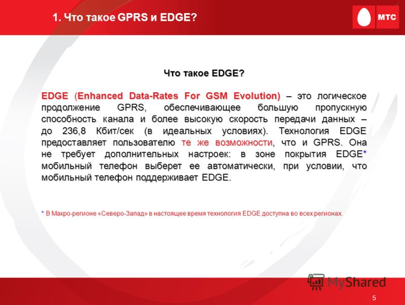 5 1. Что такое GPRS и EDGE? Что такое EDGE? EDGE (Enhanced Data-Rates For GSM Evolution) – это логическое продолжение GPRS, обеспечивающее большую пропускную способность канала и более высокую скорость передачи данных – до 236,8 Кбит/сек (в идеальных