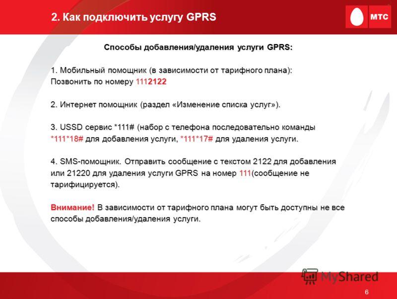6 2. Как подключить услугу GPRS Способы добавления/удаления услуги GPRS: 1. Мобильный помощник (в зависимости от тарифного плана): Позвонить по номеру 1112122 2. Интернет помощник (раздел «Изменение списка услуг»). 3. USSD сервис *111# (набор с телеф