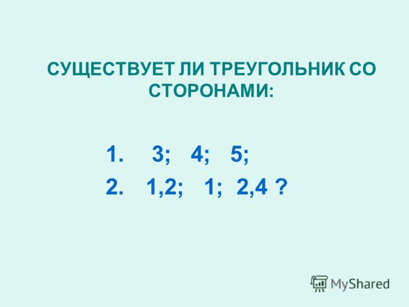 СУЩЕСТВУЕТ ЛИ ТРЕУГОЛЬНИК СО СТОРОНАМИ: 1. 3; 4; 5; 2. 1,2; 1; 2,4 ?