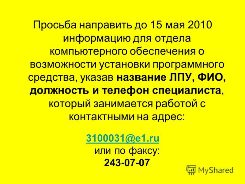 Просьба направить до 15 мая 2010 информацию для отдела компьютерного обеспечения о возможности установки программного средства, указав название ЛПУ, ФИО, должность и телефон специалиста, который занимается работой с контактными на адрес: 3100031@e1.r