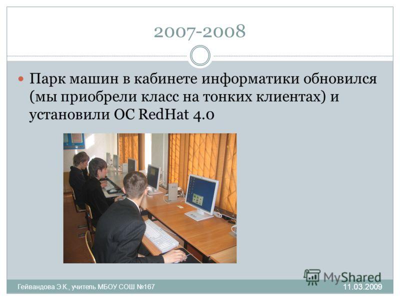 2007-2008 Парк машин в кабинете информатики обновился (мы приобрели класс на тонких клиентах) и установили ОС RedHat 4.0 Гейвандова Э.К., учитель МБОУ СОШ 167 11.03.2009