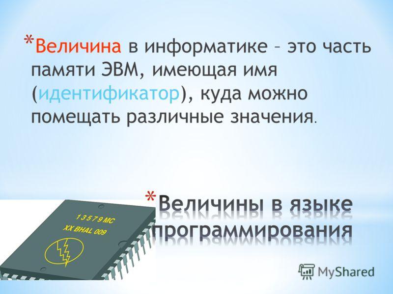 *В*В еличина в информатике – это часть памяти ЭВМ, имеющая имя (идентификатор), куда можно помещать различные значения.