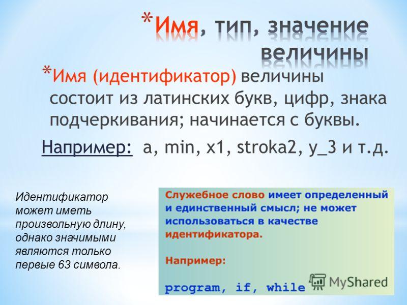 *И*И мя (идентификатор) величины состоит из латинских букв, цифр, знака подчеркивания; начинается с буквы. Например: a, min, x1, stroka2, y_3 и т.д. Идентификатор может иметь произвольную длину, однако значимыми являются только первые 63 символа.