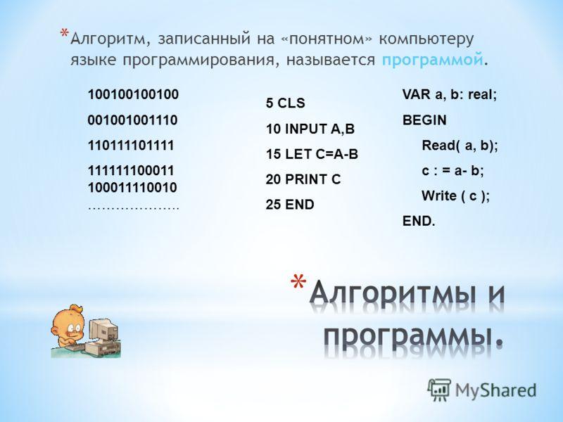 *А*А лгоритм, записанный на «понятном» компьютеру языке программирования, называется программой. 100100100100 001001001110 110111101111 111111100011 100011110010 ……………….. 5 CLS 10 INPUT A,B 15 LET C=A-B 20 PRINT C 25 END VAR a, b: real; BEGIN Read( a