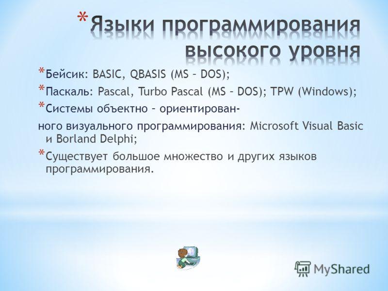 * Бейсик: BASIC, QBASIS (MS – DOS); * Паскаль: Pascal, Turbo Pascal (MS – DOS); TPW (Windows); * Системы объектно – ориентирован- ного визуального программирования: Microsoft Visual Basic и Borland Delphi; * Существует большое множество и других язык