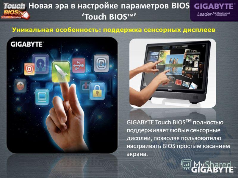 12 GIGABYTE Touch BIOS полностью поддерживает любые сенсорные дисплеи, позволяя пользователю настраивать BIOS простым касанием экрана. Новая эра в настройке параметров BIOS Touch BIOS