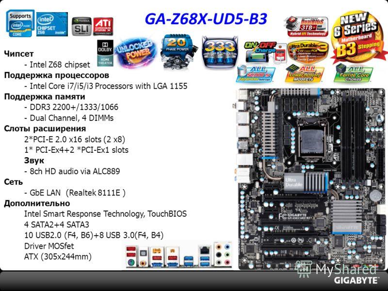 GA-Z68X-UD5-B3 Чипсет - Intel Z68 chipset Поддержка процессоров - Intel Core i7/i5/i3 Processors with LGA 1155 Поддержка памяти - DDR3 2200+/1333/1066 - Dual Channel, 4 DIMMs Слоты расширения 2*PCI-E 2.0 x16 slots (2 x8) 1* PCI-Ex4+2 *PCI-Ex1 slots З
