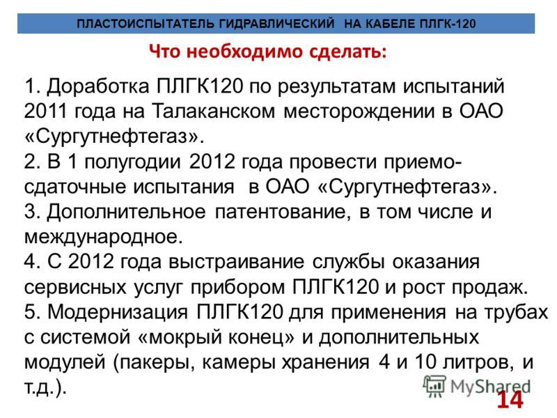 Что необходимо сделать: 14 ПЛАСТОИСПЫТАТЕЛЬ ГИДРАВЛИЧЕСКИЙ НА КАБЕЛЕ ПЛГК-120 1. Доработка ПЛГК120 по результатам испытаний 2011 года на Талаканском месторождении в ОАО «Сургутнефтегаз». 2. В 1 полугодии 2012 года провести приемо- сдаточные испытания