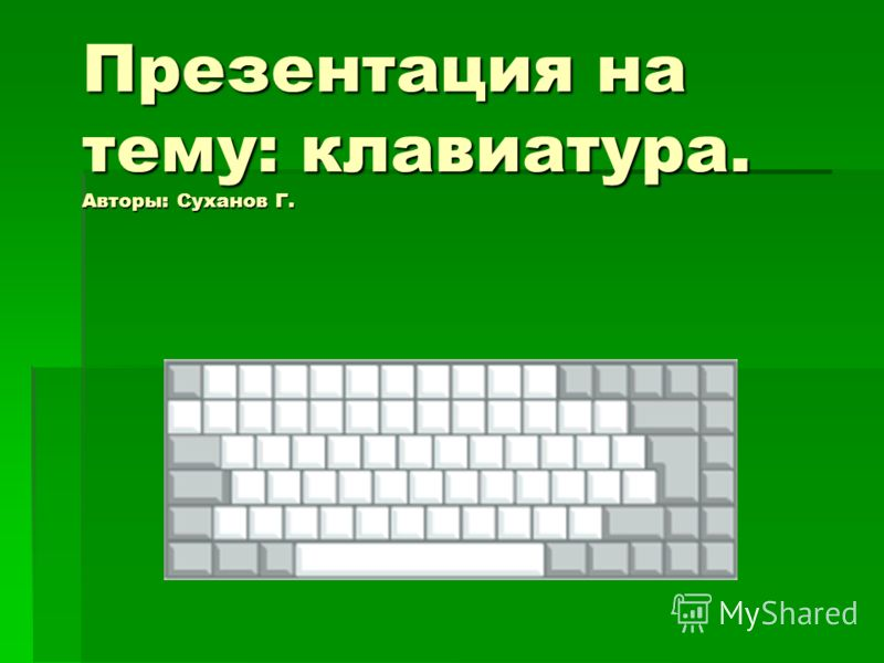 Презентация на тему: клавиатура. Авторы: Суханов Г.