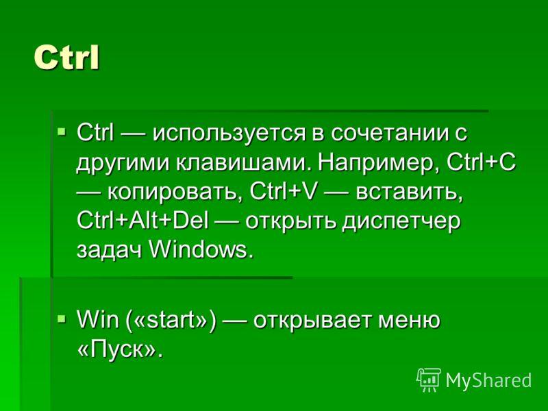 Ctrl Ctrl используется в сочетании с другими клавишами. Например, Ctrl+C копировать, Ctrl+V вставить, Ctrl+Alt+Del открыть диспетчер задач Windows. Win («start») открывает меню «Пуск».